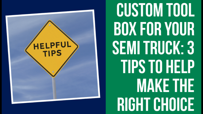 Custom Tool Box for Semi Truck: 3 tips to help make the right choice