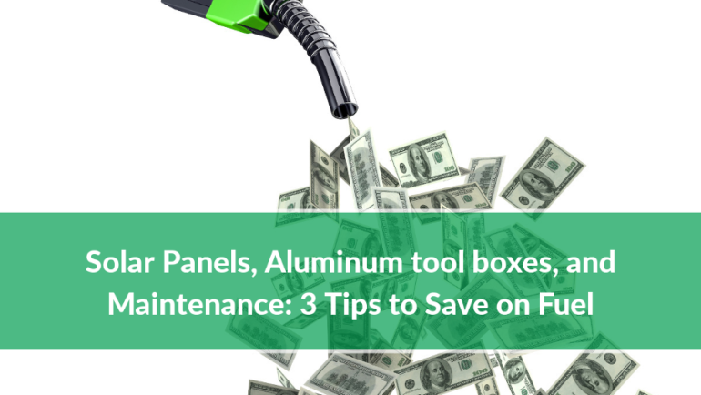Solar Panels, Aluminum tool boxes, and Maintenance: 3 Tips to Save on Fuel