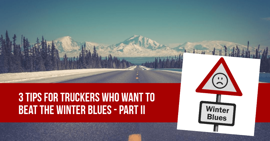 3 Tips for Truckers Who Want to Beat the Winter Blues – PART II